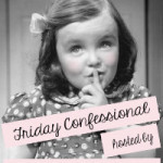 Friday Confessional